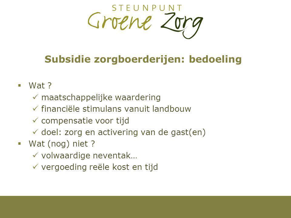 Subsidie zorgboerderijen: bedoeling  Wat ? maatschappelijke waardering financiële stimulans vanuit landbouw compensatie voor tijd doel: zorg en activ