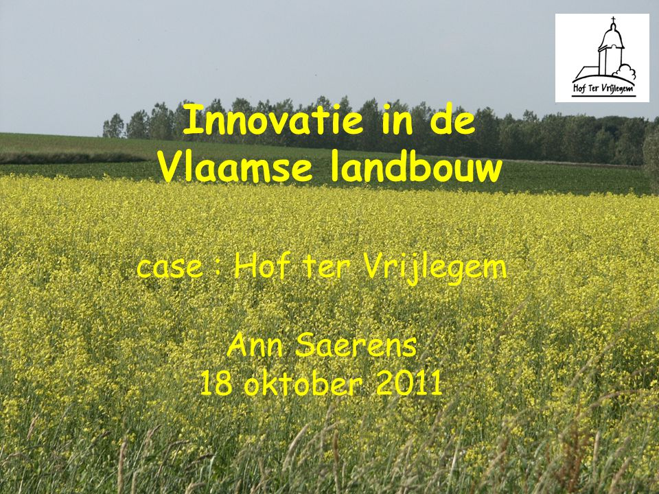 Innovatie in de Vlaamse landbouw case : Hof ter Vrijlegem Ann Saerens 18 oktober 2011