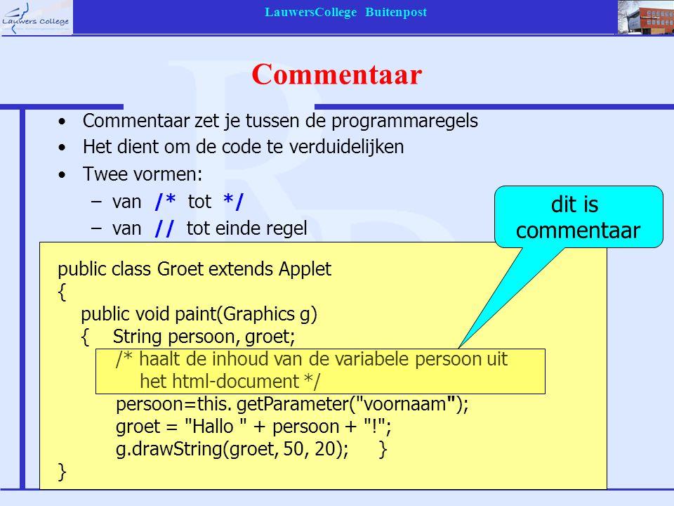 LauwersCollege Buitenpost Commentaar Commentaar zet je tussen de programmaregels Het dient om de code te verduidelijken Twee vormen: –van /* tot */ –van // tot einde regel public class Groet extends Applet { public void paint(Graphics g) { String persoon, groet; /* haalt de inhoud van de variabele persoon uit het html-document */ persoon=this.