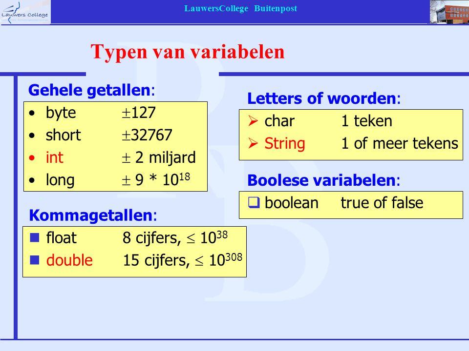 LauwersCollege Buitenpost Typen van variabelen Gehele getallen: byte  127 short  32767 int  2 miljard long  9 * 10 18 Kommagetallen: nfloat8 cijfe