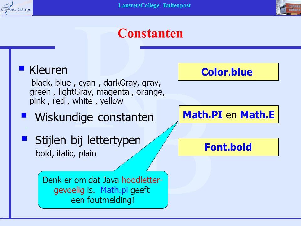 LauwersCollege Buitenpost Constanten  Kleuren black, blue, cyan, darkGray, gray, green, lightGray, magenta, orange, pink, red, white, yellow Color.blue Math.PI en Math.E Font.bold Denk er om dat Java hoodletter- gevoelig is.