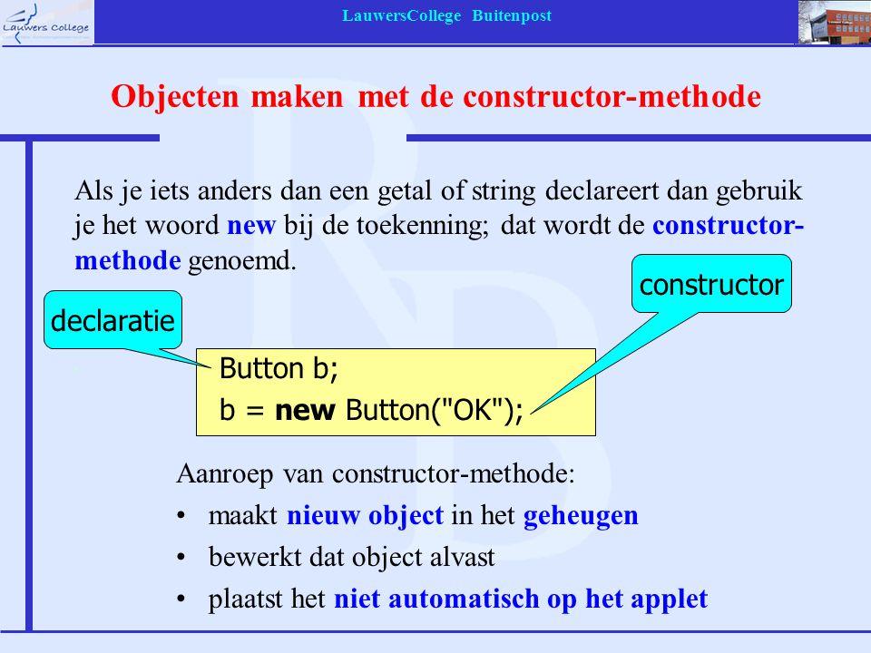 LauwersCollege Buitenpost Objecten maken met de constructor-methode Aanroep van constructor-methode: maakt nieuw object in het geheugen bewerkt dat object alvast plaatst het niet automatisch op het applet constructor Button b; b = new Button( OK ); Als je iets anders dan een getal of string declareert dan gebruik je het woord new bij de toekenning; dat wordt de constructor- methode genoemd.