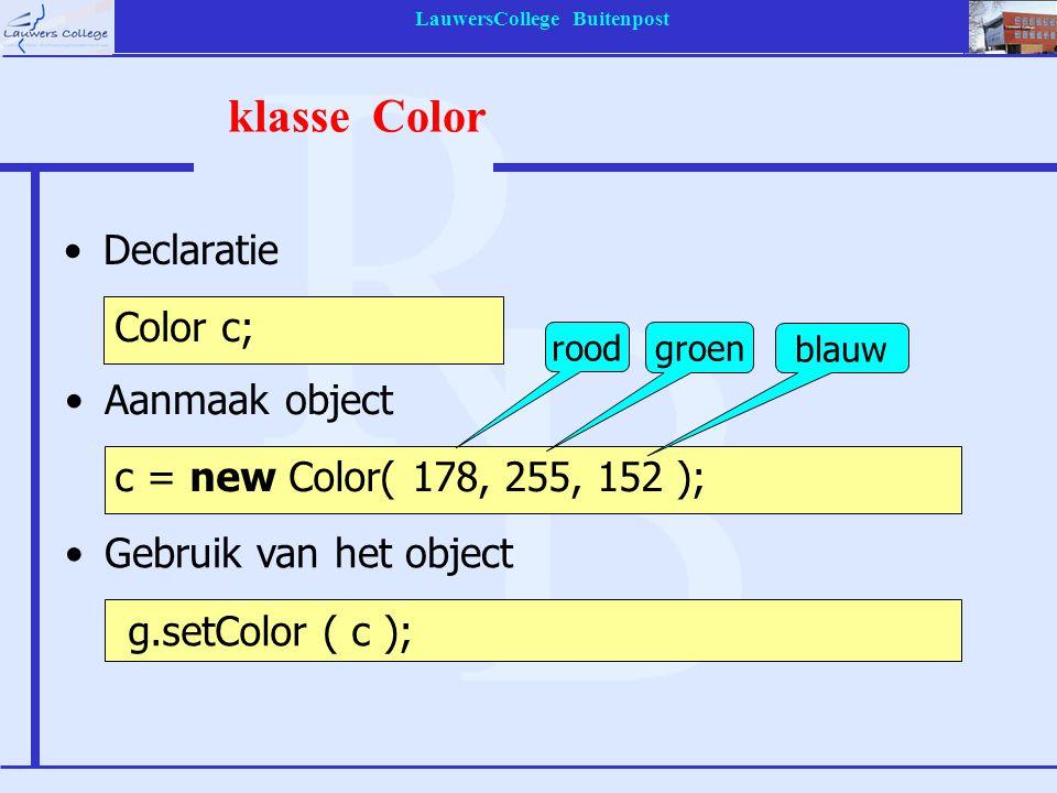 LauwersCollege Buitenpost klasse Color Declaratie Color c; Aanmaak object c = new Color( 178, 255, 152 ); Gebruik van het object g.setColor ( c ); rood groen blauw