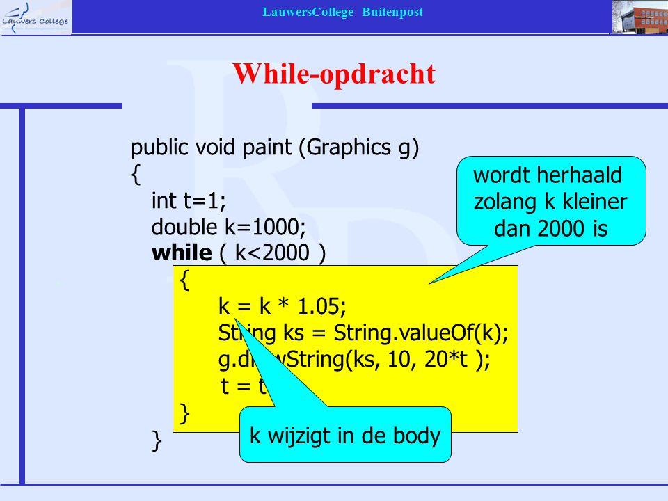 LauwersCollege Buitenpost While-opdracht while ( k<2000 ) { k = k * 1.05; String ks = String.valueOf(k); g.drawString(ks, 10, 20*t ); t = t+1; } } wordt herhaald zolang k kleiner dan 2000 is k wijzigt in de body public void paint (Graphics g) { int t=1; double k=1000;