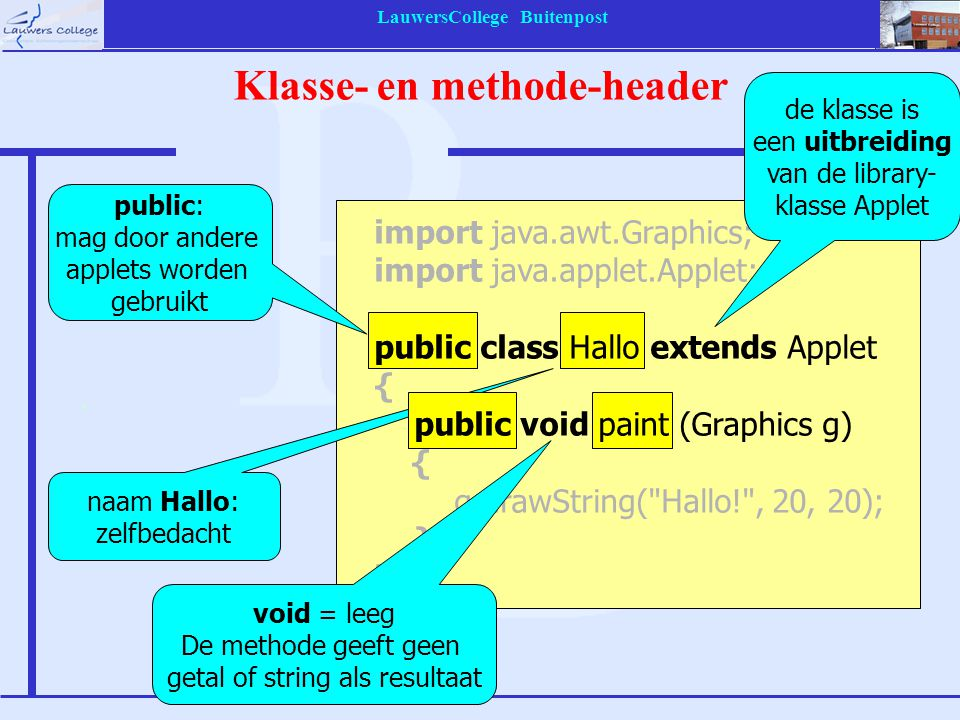 LauwersCollege Buitenpost Opdracht: methode-aanroep opdracht: aanroep van een methode naam van de methode punt tussen object en methode drie para- meters import java.awt.Graphics; import java.applet.Applet; public class Hallo extends Applet { public void paint (Graphics g) { g.drawString( Hallo! , 20, 20); } object waarop de methode werkt