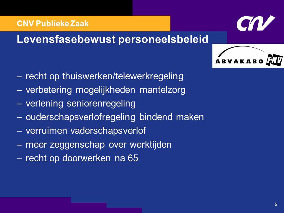 CNV Publieke Zaak 5 Levensfasebewust personeelsbeleid –recht op thuiswerken/telewerkregeling –verbetering mogelijkheden mantelzorg –verlening senioren