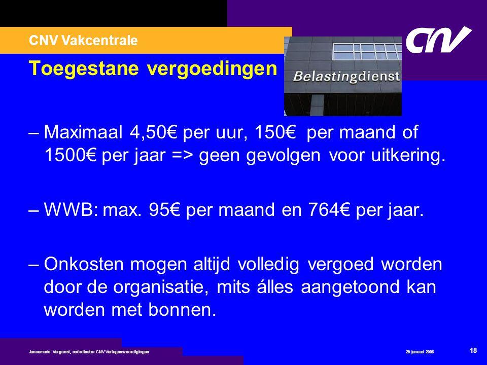 CNV Vakcentrale 29 januari 2008 18 Jannemarie Vergunst, coördinator CNV Vertegenwoordigingen Toegestane vergoedingen –Maximaal 4,50€ per uur, 150€ per
