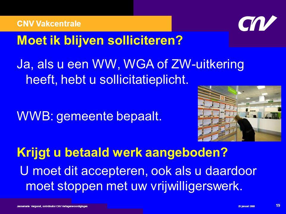CNV Vakcentrale 29 januari 2008 19 Jannemarie Vergunst, coördinator CNV Vertegenwoordigingen Moet ik blijven solliciteren? Ja, als u een WW, WGA of ZW