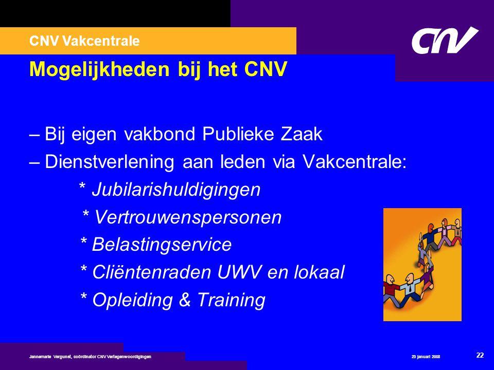 CNV Vakcentrale 29 januari 2008 22 Jannemarie Vergunst, coördinator CNV Vertegenwoordigingen Mogelijkheden bij het CNV –Bij eigen vakbond Publieke Zaa