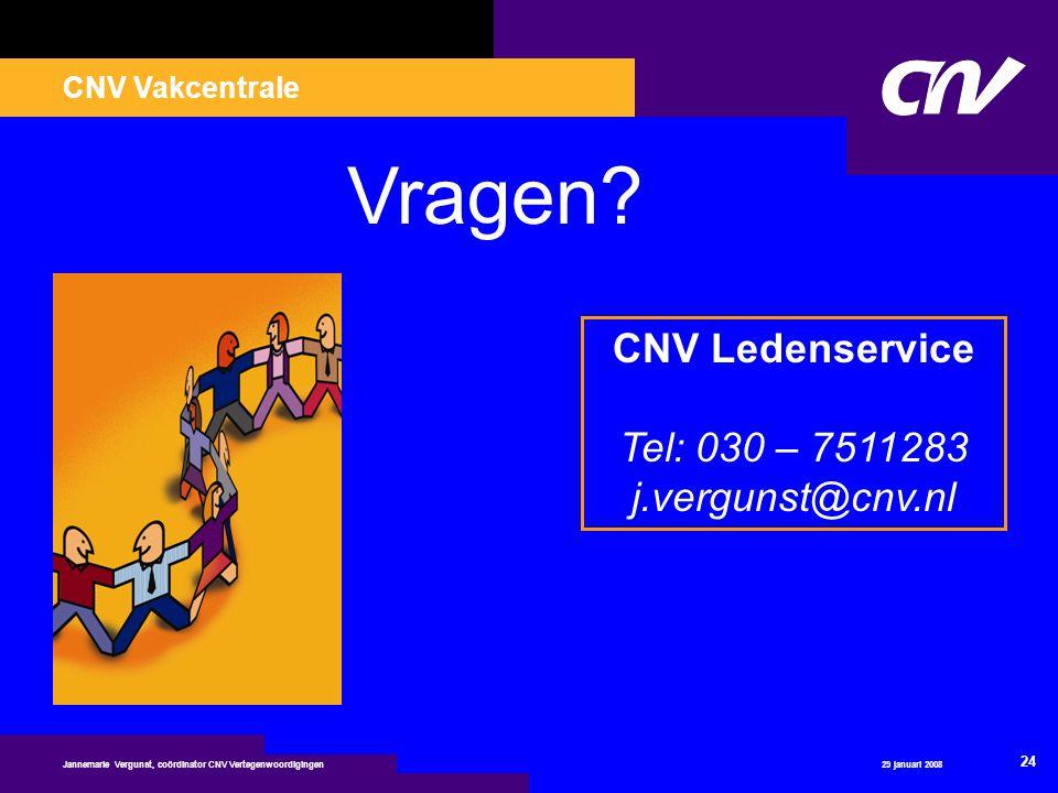 CNV Vakcentrale 29 januari 2008 24 Jannemarie Vergunst, coördinator CNV Vertegenwoordigingen Vragen? CNV Ledenservice Tel: 030 – 7511283 j.vergunst@cn