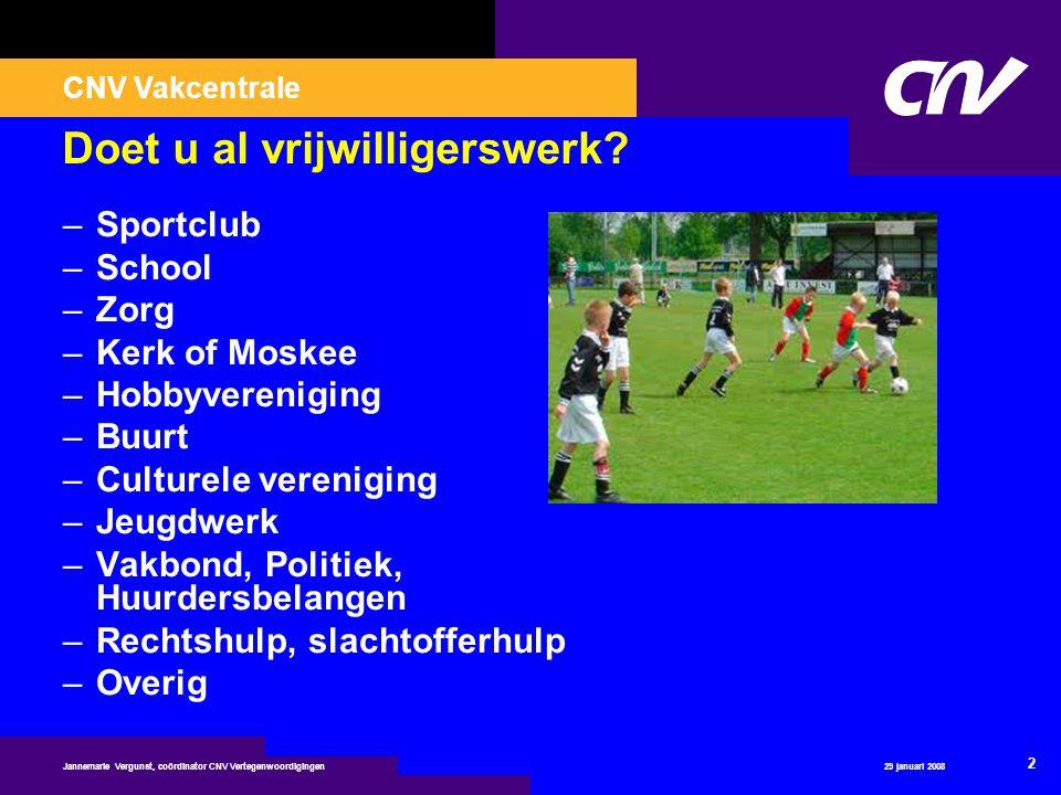 CNV Vakcentrale 29 januari 2008 2 Jannemarie Vergunst, coördinator CNV Vertegenwoordigingen Doet u al vrijwilligerswerk? –Sportclub –School –Zorg –Ker