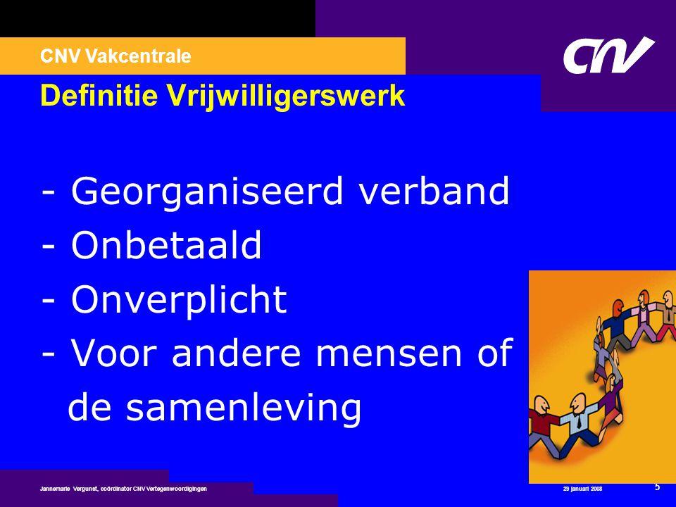 CNV Vakcentrale 29 januari 2008 5 Jannemarie Vergunst, coördinator CNV Vertegenwoordigingen Definitie Vrijwilligerswerk - Georganiseerd verband - Onbe