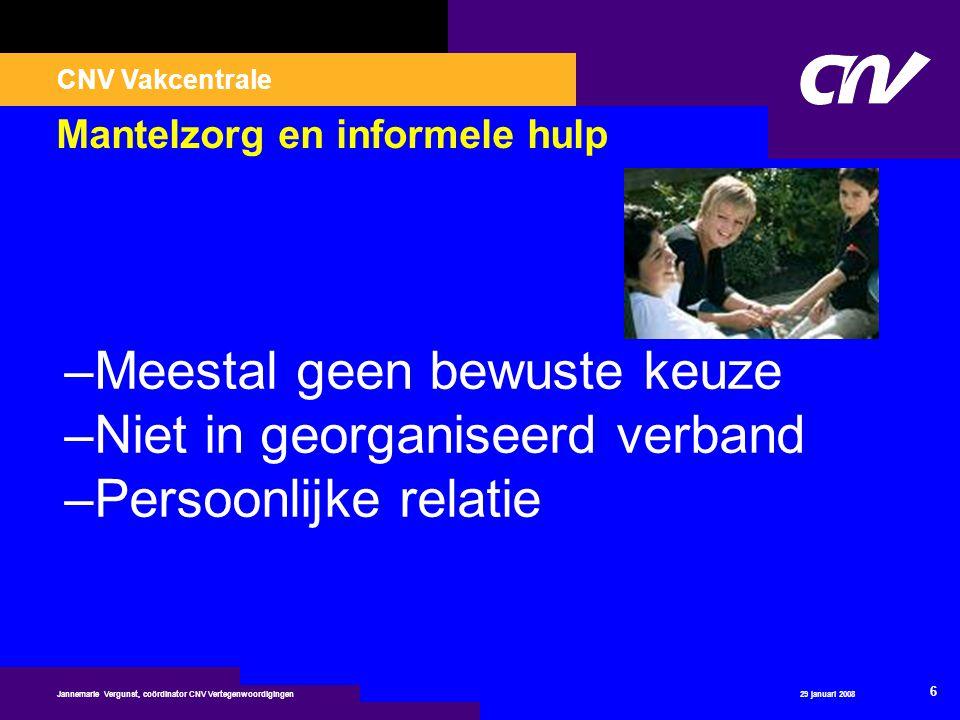 CNV Vakcentrale 29 januari 2008 6 Jannemarie Vergunst, coördinator CNV Vertegenwoordigingen Mantelzorg en informele hulp –Meestal geen bewuste keuze –