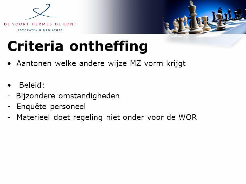 Criteria ontheffing Aantonen welke andere wijze MZ vorm krijgt Beleid: - Bijzondere omstandigheden -Enquête personeel -Materieel doet regeling niet onder voor de WOR