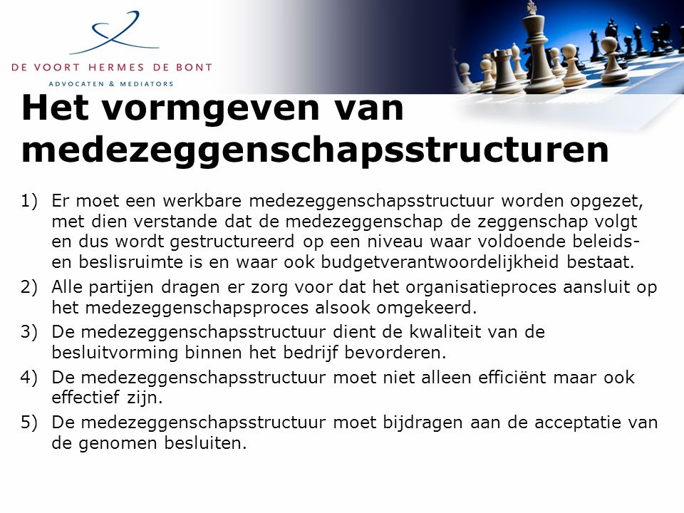 Het vormgeven van medezeggenschapsstructuren 1)Er moet een werkbare medezeggenschapsstructuur worden opgezet, met dien verstande dat de medezeggenschap de zeggenschap volgt en dus wordt gestructureerd op een niveau waar voldoende beleids- en beslisruimte is en waar ook budgetverantwoordelijkheid bestaat.