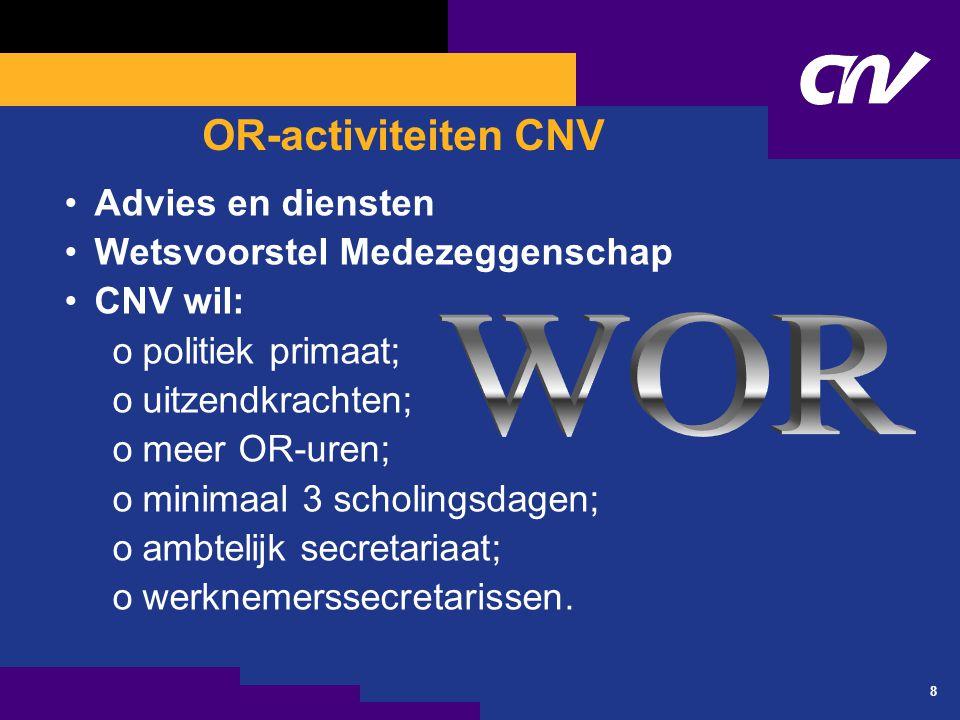 8 OR-activiteiten CNV Advies en diensten Wetsvoorstel Medezeggenschap CNV wil: opolitiek primaat; ouitzendkrachten; omeer OR-uren; ominimaal 3 scholingsdagen; oambtelijk secretariaat; owerknemerssecretarissen.