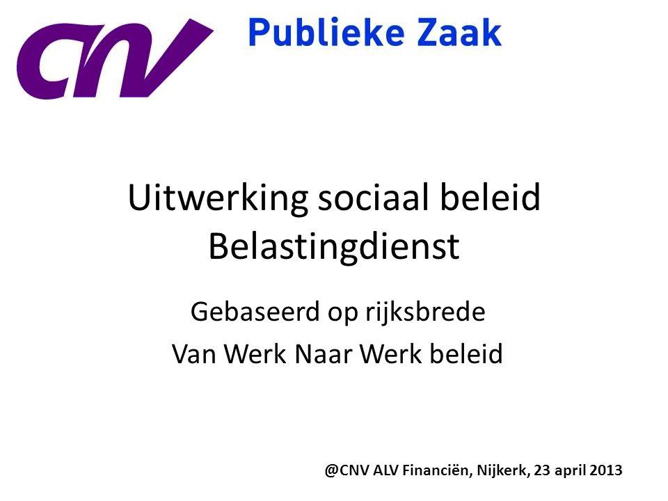 Uitwerking sociaal beleid Belastingdienst Gebaseerd op rijksbrede Van Werk Naar Werk beleid @CNV ALV Financiën, Nijkerk, 23 april 2013