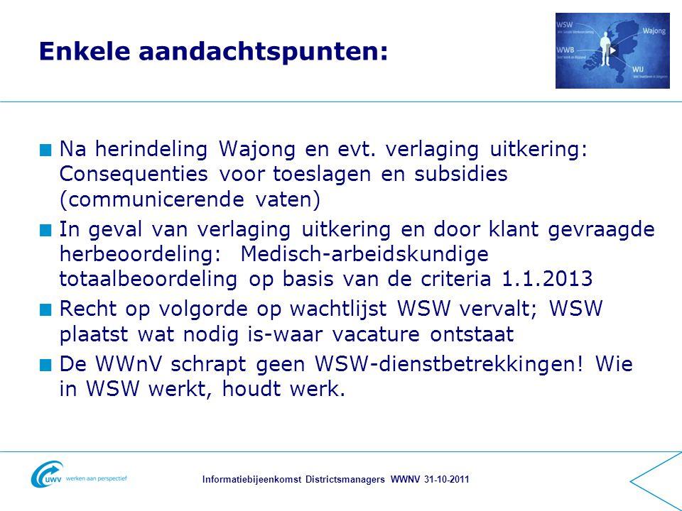 Informatiebijeenkomst Districtsmanagers WWNV 31-10-2011 Enkele aandachtspunten: Na herindeling Wajong en evt.