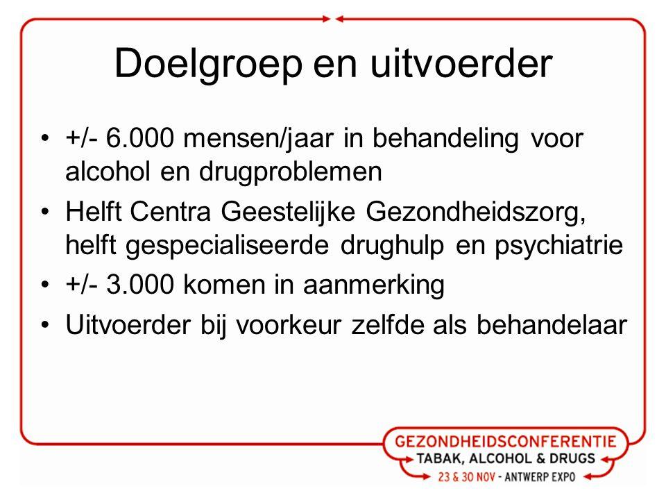 Doelgroep en uitvoerder +/- 6.000 mensen/jaar in behandeling voor alcohol en drugproblemen Helft Centra Geestelijke Gezondheidszorg, helft gespecialis