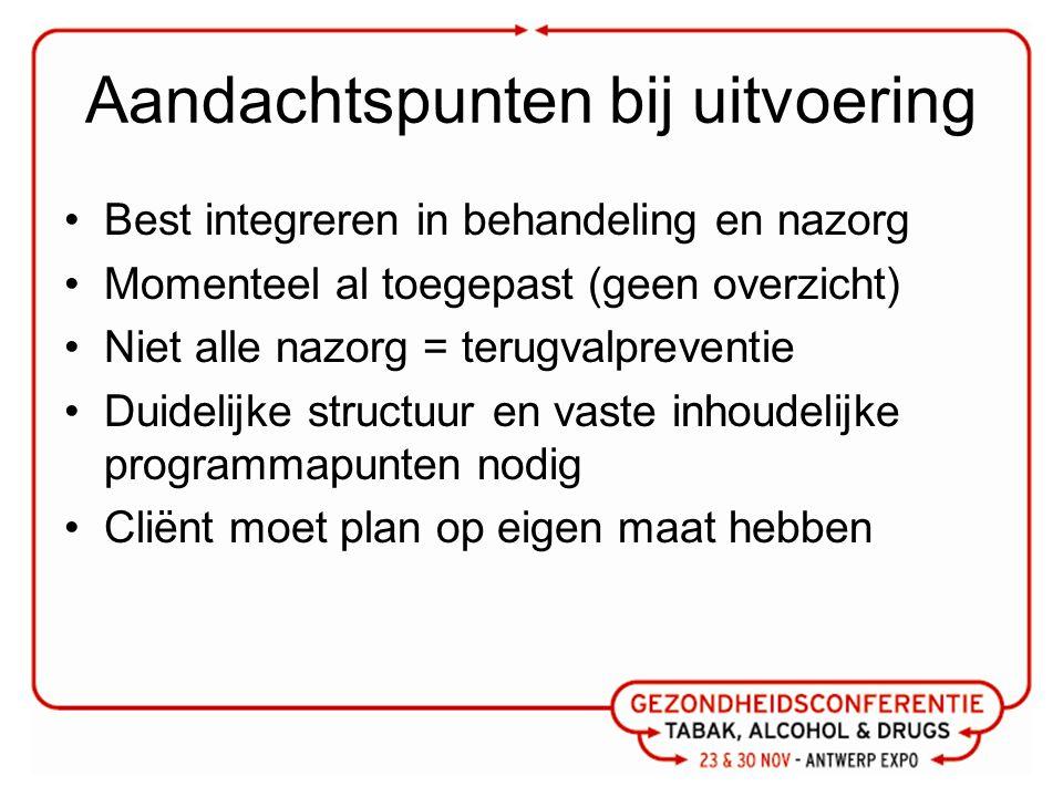 Aandachtspunten bij uitvoering Best integreren in behandeling en nazorg Momenteel al toegepast (geen overzicht) Niet alle nazorg = terugvalpreventie D