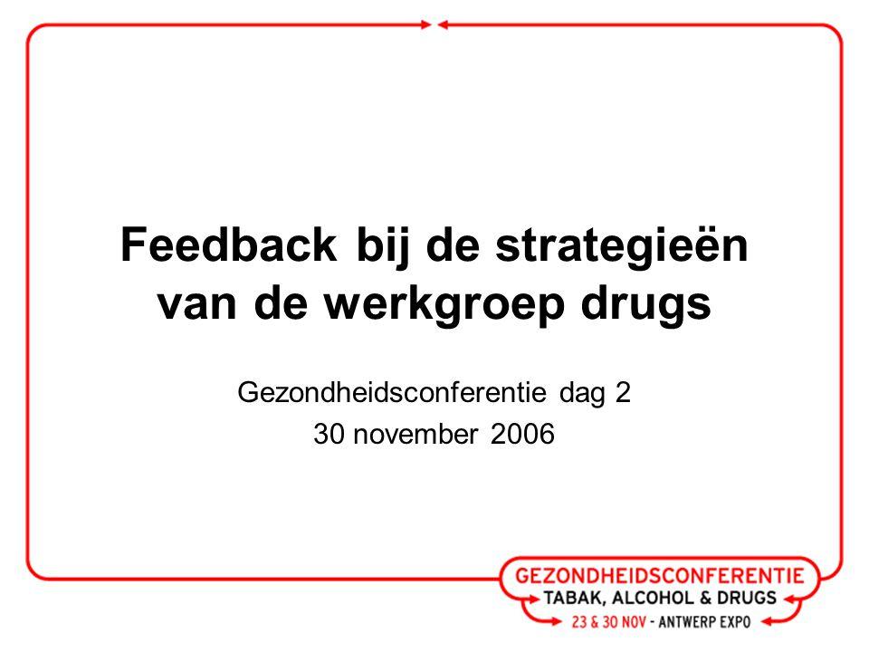 Feedback bij de strategieën van de werkgroep drugs Gezondheidsconferentie dag 2 30 november 2006