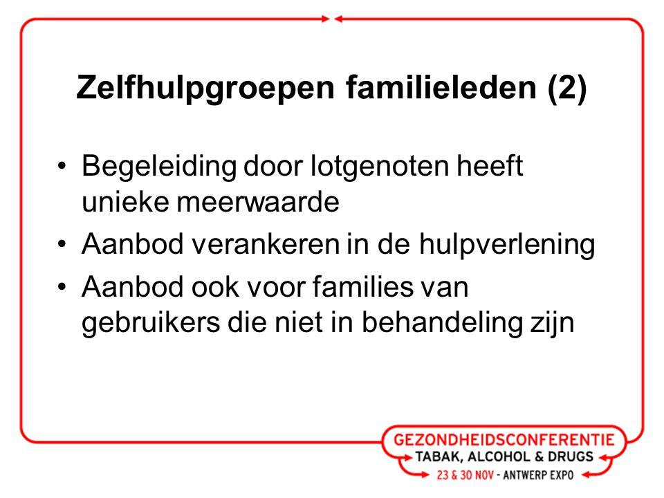 Zelfhulpgroepen familieleden (2) Begeleiding door lotgenoten heeft unieke meerwaarde Aanbod verankeren in de hulpverlening Aanbod ook voor families van gebruikers die niet in behandeling zijn