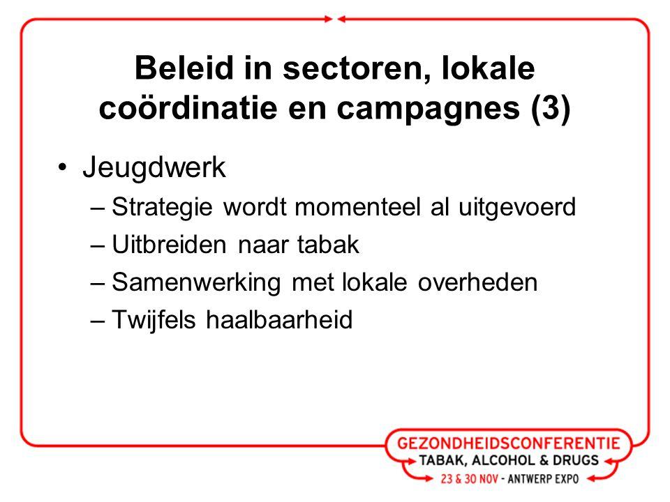 Beleid in sectoren, lokale coördinatie en campagnes (4) Lokale acties en campagnes –Lokale besturen moeten spil zijn, provincie coördineren en ondersteunen –Campagne moet altijd actoren betrekken –Investering op Vlaams niveau is te klein –Nood aan bruikbare lokale cijfers –Alcohol niet vergeten als thema