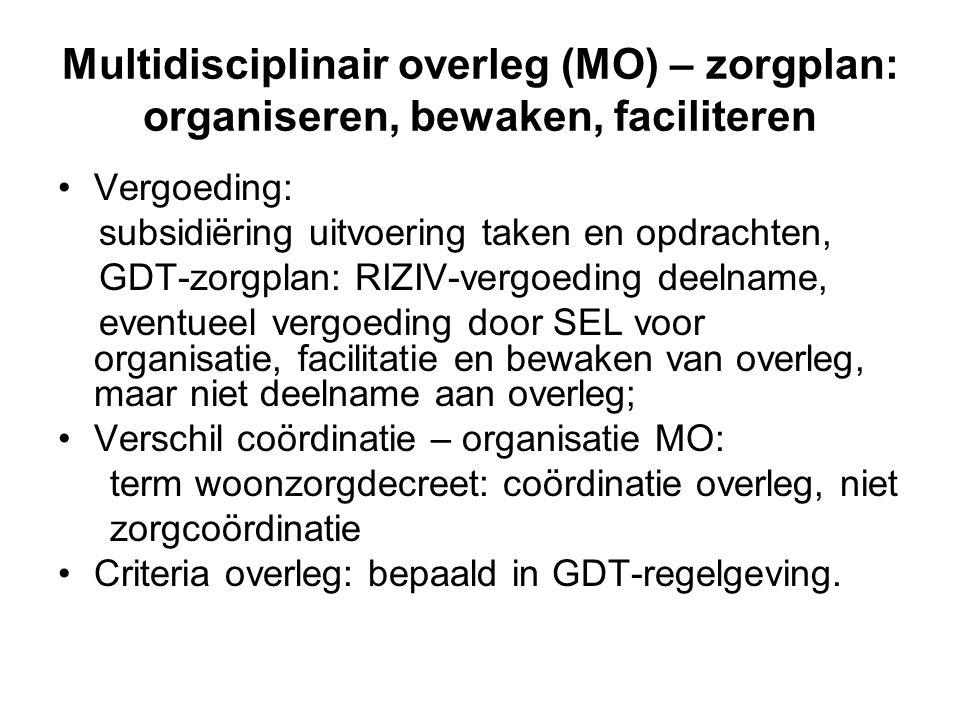 Multidisciplinair overleg (MO) – zorgplan: organiseren, bewaken, faciliteren Vergoeding: subsidiëring uitvoering taken en opdrachten, GDT-zorgplan: RIZIV-vergoeding deelname, eventueel vergoeding door SEL voor organisatie, facilitatie en bewaken van overleg, maar niet deelname aan overleg; Verschil coördinatie – organisatie MO: term woonzorgdecreet: coördinatie overleg, niet zorgcoördinatie Criteria overleg: bepaald in GDT-regelgeving.