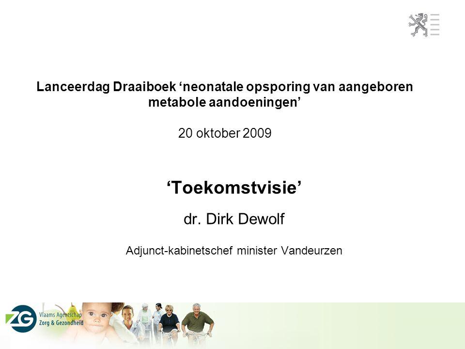 Lanceerdag Draaiboek 'neonatale opsporing van aangeboren metabole aandoeningen' 20 oktober 2009 'Toekomstvisie' dr. Dirk Dewolf Adjunct-kabinetschef m