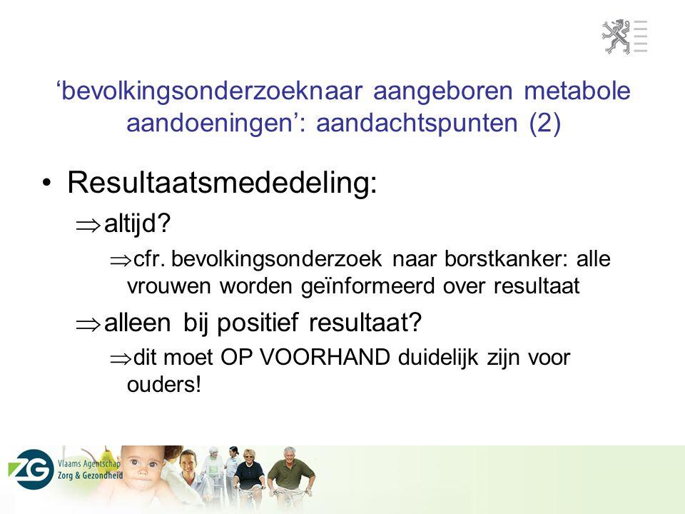 'bevolkingsonderzoeknaar aangeboren metabole aandoeningen': aandachtspunten (2) Resultaatsmededeling:  altijd?  cfr. bevolkingsonderzoek naar borstk
