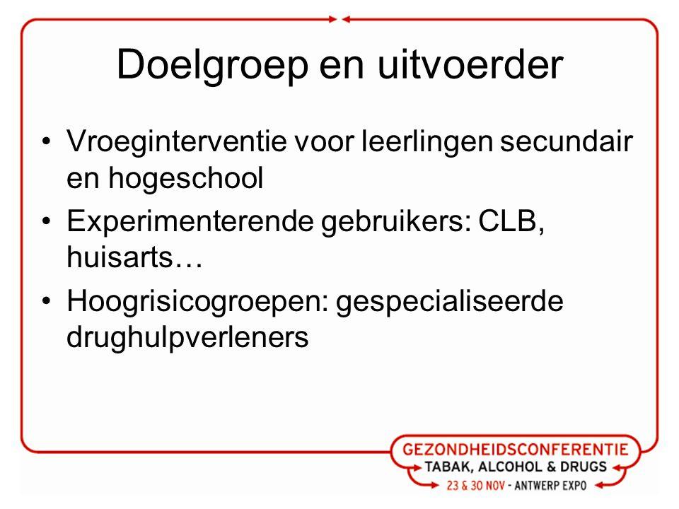 Doelgroep en uitvoerder Vroeginterventie voor leerlingen secundair en hogeschool Experimenterende gebruikers: CLB, huisarts… Hoogrisicogroepen: gespecialiseerde drughulpverleners