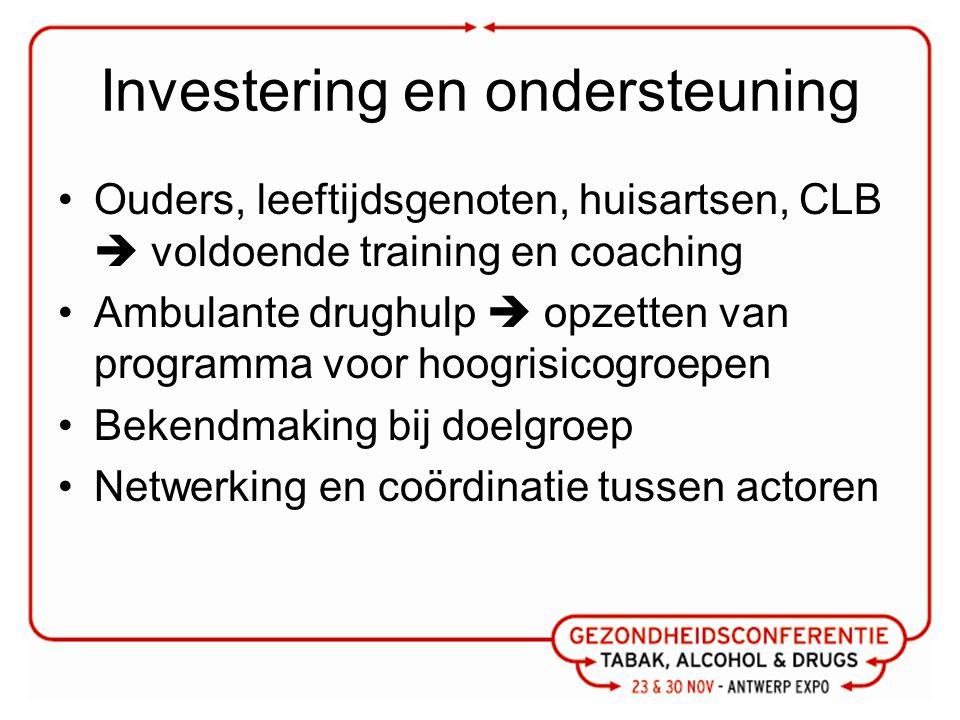Investering en ondersteuning Ouders, leeftijdsgenoten, huisartsen, CLB  voldoende training en coaching Ambulante drughulp  opzetten van programma voor hoogrisicogroepen Bekendmaking bij doelgroep Netwerking en coördinatie tussen actoren