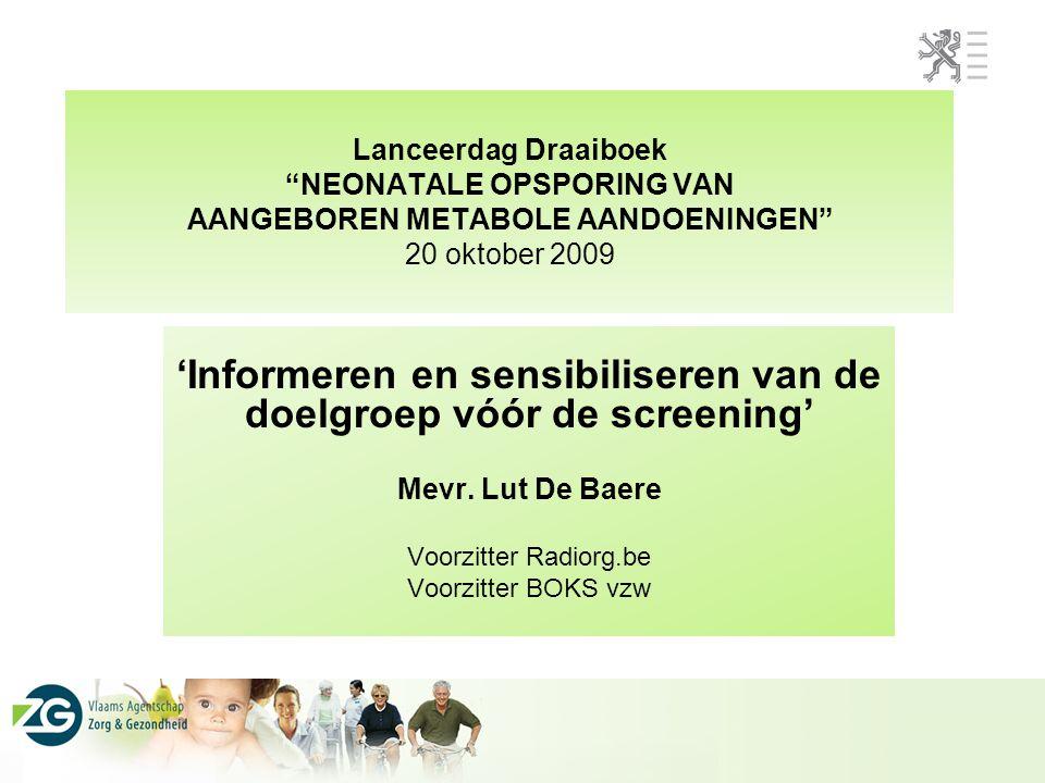 Lanceerdag Draaiboek NEONATALE OPSPORING VAN AANGEBOREN METABOLE AANDOENINGEN 20 oktober 2009 'Informeren en sensibiliseren van de doelgroep vóór de screening' Mevr.