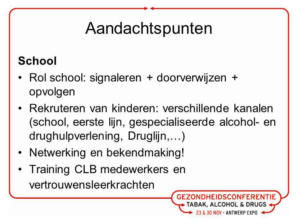 Aandachtspunten School Rol school: signaleren + doorverwijzen + opvolgen Rekruteren van kinderen: verschillende kanalen (school, eerste lijn, gespecialiseerde alcohol- en drughulpverlening, Druglijn,…) Netwerking en bekendmaking.