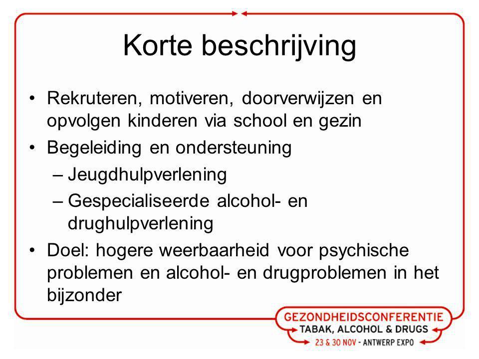 Korte beschrijving Rekruteren, motiveren, doorverwijzen en opvolgen kinderen via school en gezin Begeleiding en ondersteuning –Jeugdhulpverlening –Gespecialiseerde alcohol- en drughulpverlening Doel: hogere weerbaarheid voor psychische problemen en alcohol- en drugproblemen in het bijzonder
