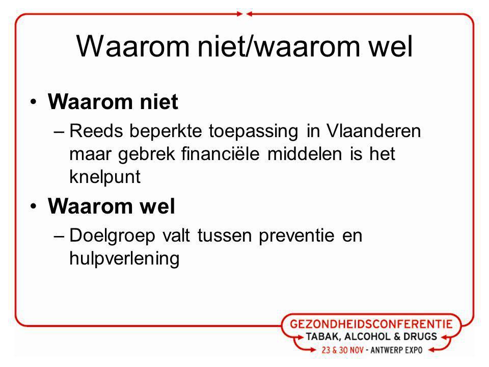 Waarom niet/waarom wel Waarom niet –Reeds beperkte toepassing in Vlaanderen maar gebrek financiële middelen is het knelpunt Waarom wel –Doelgroep valt tussen preventie en hulpverlening