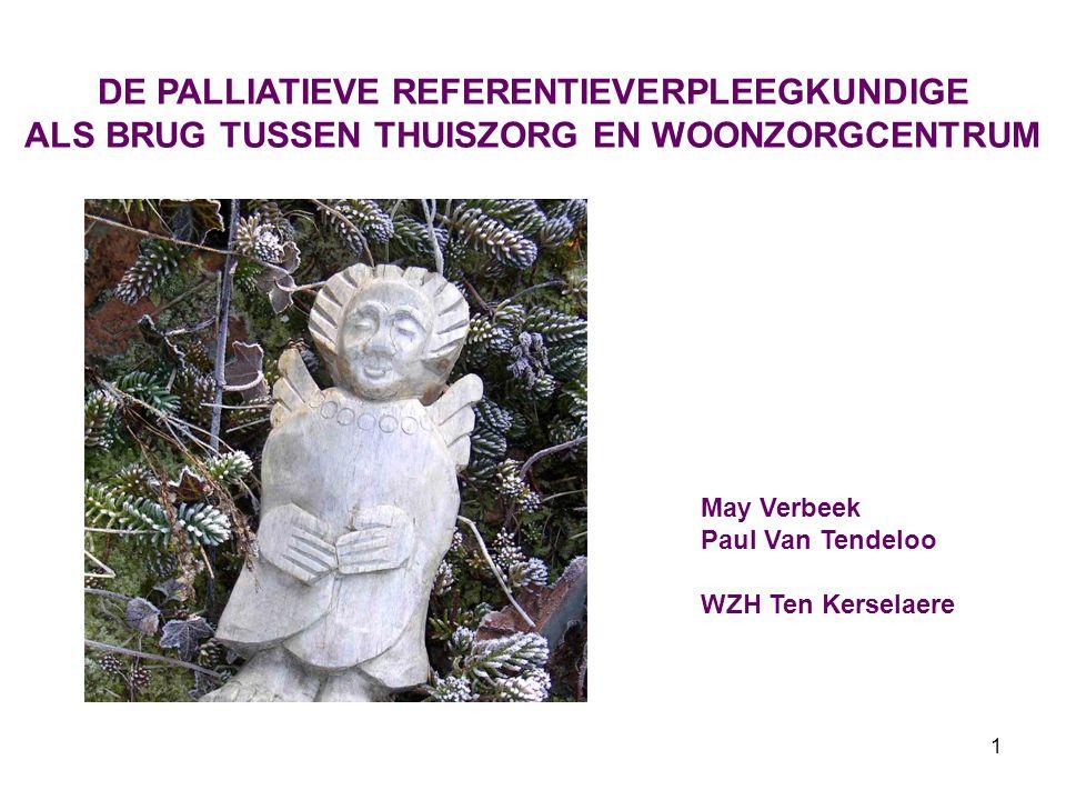 1 DE PALLIATIEVE REFERENTIEVERPLEEGKUNDIGE ALS BRUG TUSSEN THUISZORG EN WOONZORGCENTRUM May Verbeek Paul Van Tendeloo WZH Ten Kerselaere