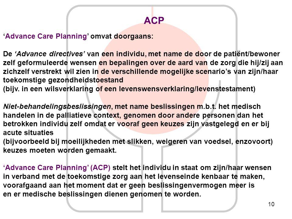10 ACP 'Advance Care Planning' omvat doorgaans: De 'Advance directives' van een individu, met name de door de patiënt/bewoner zelf geformuleerde wense