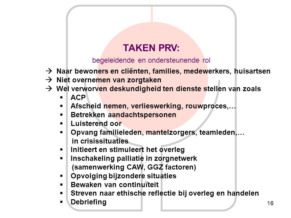 16 TAKEN PRV: begeleidende en ondersteunende rol  Naar bewoners en cliënten, families, medewerkers, huisartsen  Niet overnemen van zorgtaken  Wel v