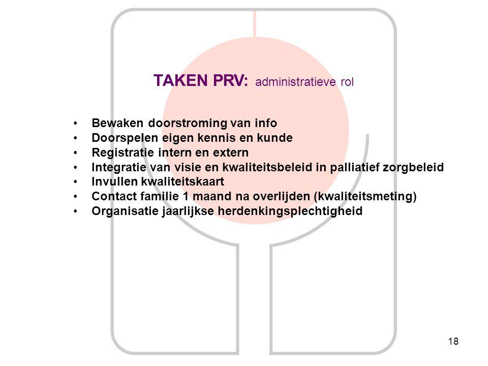 18 TAKEN PRV: administratieve rol Bewaken doorstroming van info Doorspelen eigen kennis en kunde Registratie intern en extern Integratie van visie en