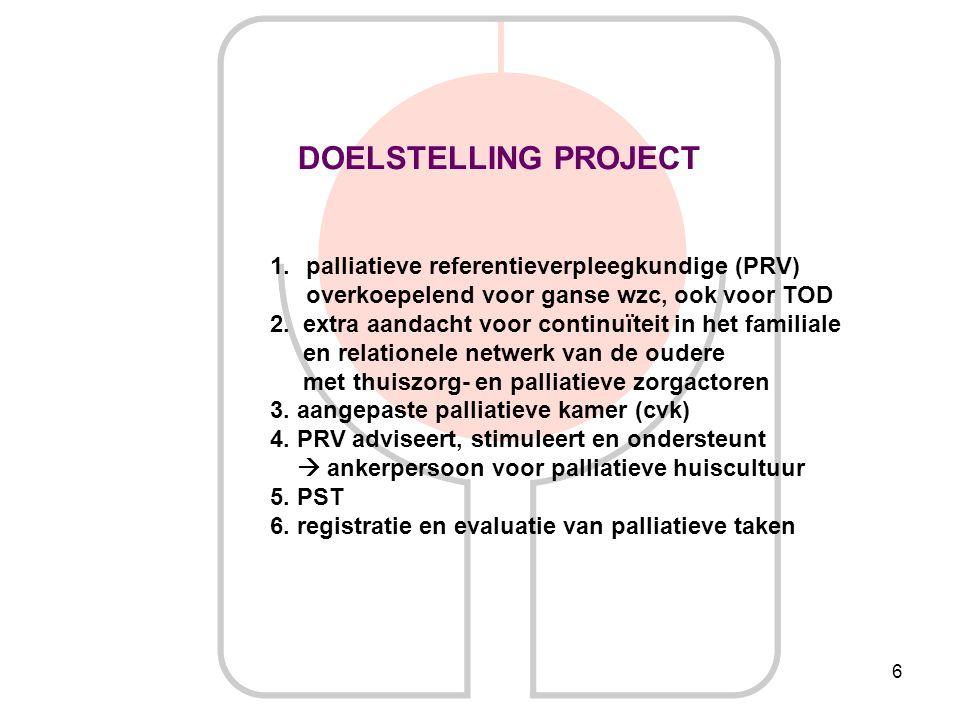 6 DOELSTELLING PROJECT 1.palliatieve referentieverpleegkundige (PRV) overkoepelend voor ganse wzc, ook voor TOD 2. extra aandacht voor continuïteit in