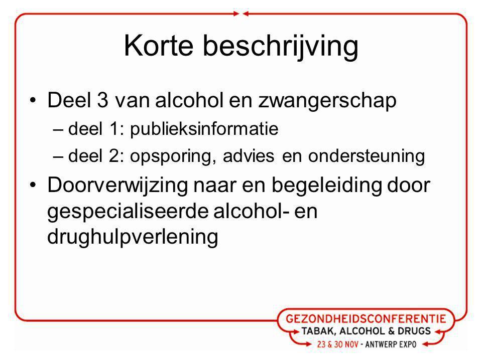Korte beschrijving Deel 3 van alcohol en zwangerschap –deel 1: publieksinformatie –deel 2: opsporing, advies en ondersteuning Doorverwijzing naar en begeleiding door gespecialiseerde alcohol- en drughulpverlening
