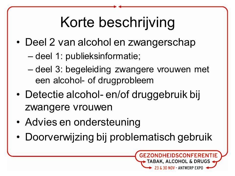 Korte beschrijving Deel 2 van alcohol en zwangerschap –deel 1: publieksinformatie; –deel 3: begeleiding zwangere vrouwen met een alcohol- of drugprobleem Detectie alcohol- en/of druggebruik bij zwangere vrouwen Advies en ondersteuning Doorverwijzing bij problematisch gebruik