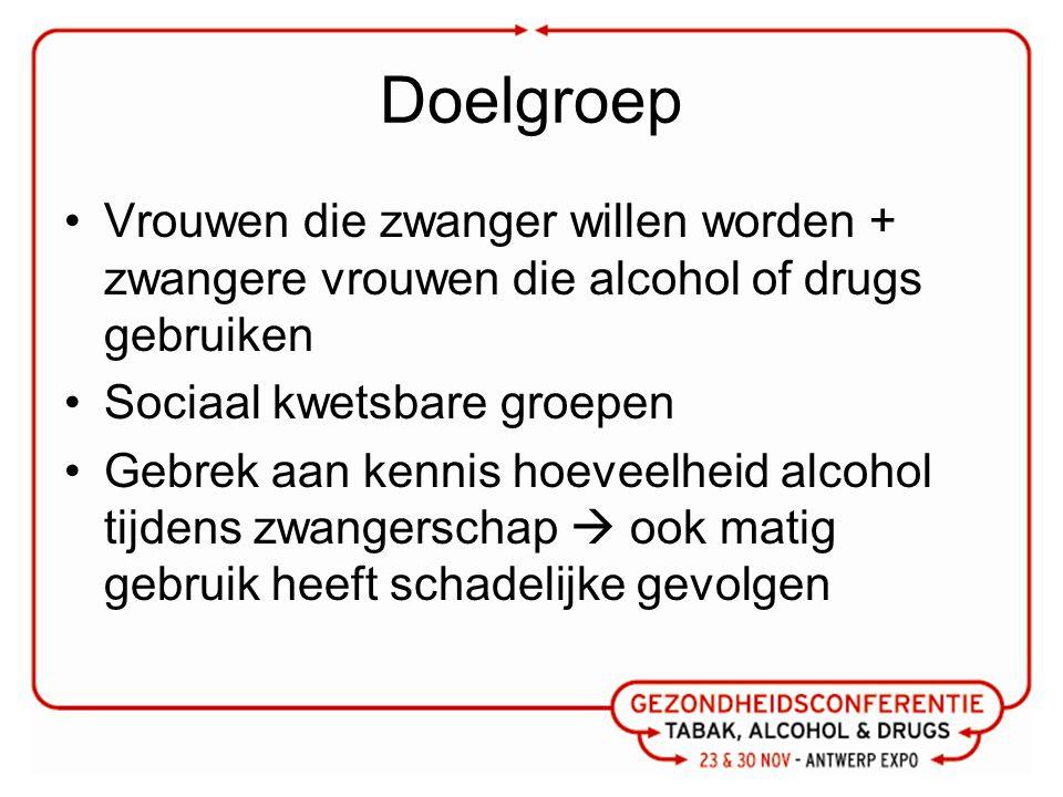 Doelgroep Vrouwen die zwanger willen worden + zwangere vrouwen die alcohol of drugs gebruiken Sociaal kwetsbare groepen Gebrek aan kennis hoeveelheid alcohol tijdens zwangerschap  ook matig gebruik heeft schadelijke gevolgen