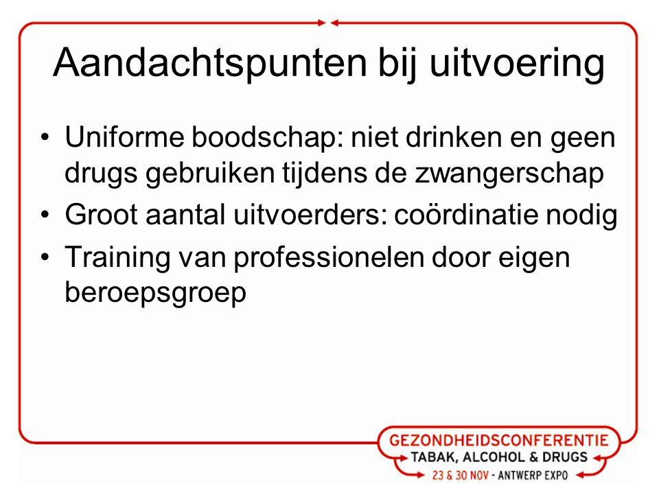 Aandachtspunten bij uitvoering Uniforme boodschap: niet drinken en geen drugs gebruiken tijdens de zwangerschap Groot aantal uitvoerders: coördinatie nodig Training van professionelen door eigen beroepsgroep
