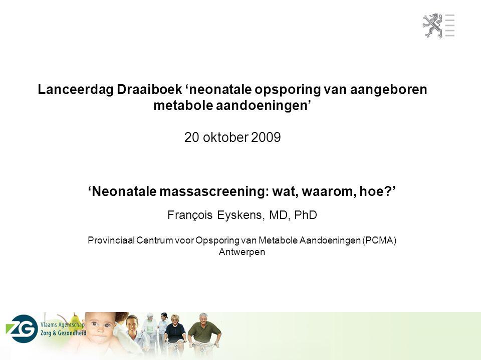 Lanceerdag Draaiboek 'neonatale opsporing van aangeboren metabole aandoeningen' 20 oktober 2009 'Neonatale massascreening: wat, waarom, hoe?' François