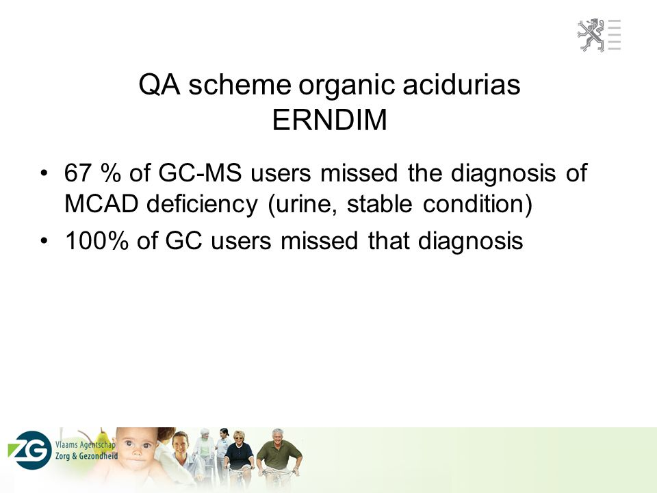 QA scheme organic acidurias ERNDIM 67 % of GC-MS users missed the diagnosis of MCAD deficiency (urine, stable condition) 100% of GC users missed that diagnosis