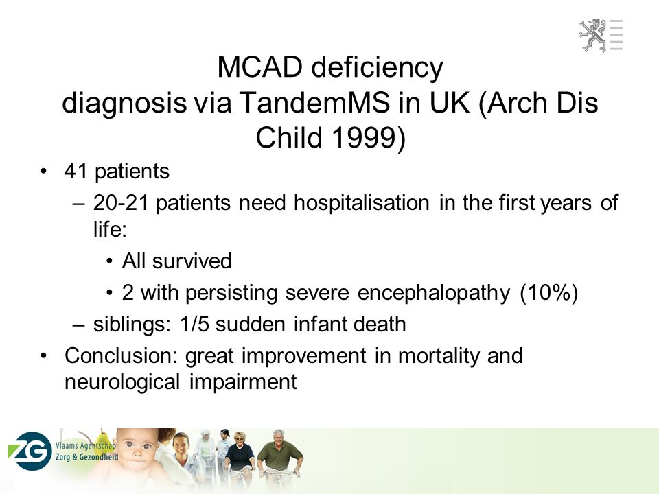 MCAD deficiency diagnosis via TandemMS in UK (Arch Dis Child 1999) 41 patients –20-21 patients need hospitalisation in the first years of life: All survived 2 with persisting severe encephalopathy (10%) –siblings: 1/5 sudden infant death Conclusion: great improvement in mortality and neurological impairment