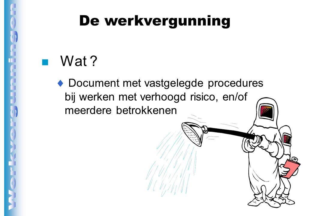n Wat ?  Document met vastgelegde procedures bij werken met verhoogd risico, en/of meerdere betrokkenen De werkvergunning