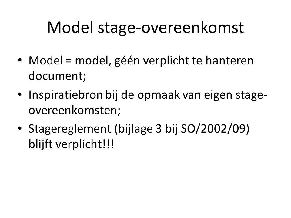 Model stage-overeenkomst Model = model, géén verplicht te hanteren document; Inspiratiebron bij de opmaak van eigen stage- overeenkomsten; Stagereglement (bijlage 3 bij SO/2002/09) blijft verplicht!!!